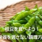 枝豆のスゴイ効果「栄養成分を凝縮させる下ごしらえ」ダイエット貧血予防!夏ビールもOK!