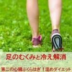 むくみ解消!足から冷え性改善・第二の心臓ふくらはぎを温めダイエット