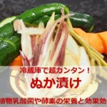 超カンタン!冷蔵庫「ぬか漬け」植物乳酸菌や酵素の栄養と効果効能