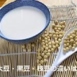 大豆・黒豆・枝豆の違い「畑の肉」の栄養効能を適度に取り入れよう!