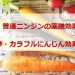 普通ニンジンの薬膳効果|春人参・カラフルにんじん効果の違いと酵素倍増の食べ方