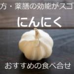 漢方・薬膳効能がスゴイ「にんにく」あらゆる予防改善!おすすめの食べ合せ