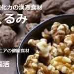 子どもからシニアの脳活「くるみ」効果効能!強い抗酸化力の漢方食材