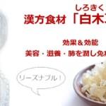 漢方食材「白木耳・白きくらげ」効果効能!美容・滋養・肺を潤し免疫力UP