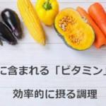 野菜に含まれる「ビタミン」効果と効率的に摂る調理法